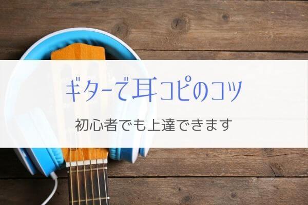 ギター耳コピのコツ!やり方が分からない初心者でも上達する方法とは。