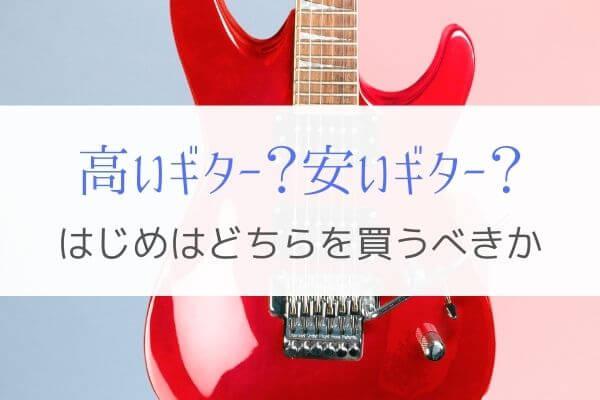 これからギターを始める人は高いもの?安いもの?どちらを買うべきか。