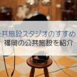 スタジオは公共施設も安くておススメ!福岡の公共施設も紹介するよ。