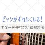 ピックがずれる人に有効な練習は意外にもギターを使わない方法だった!
