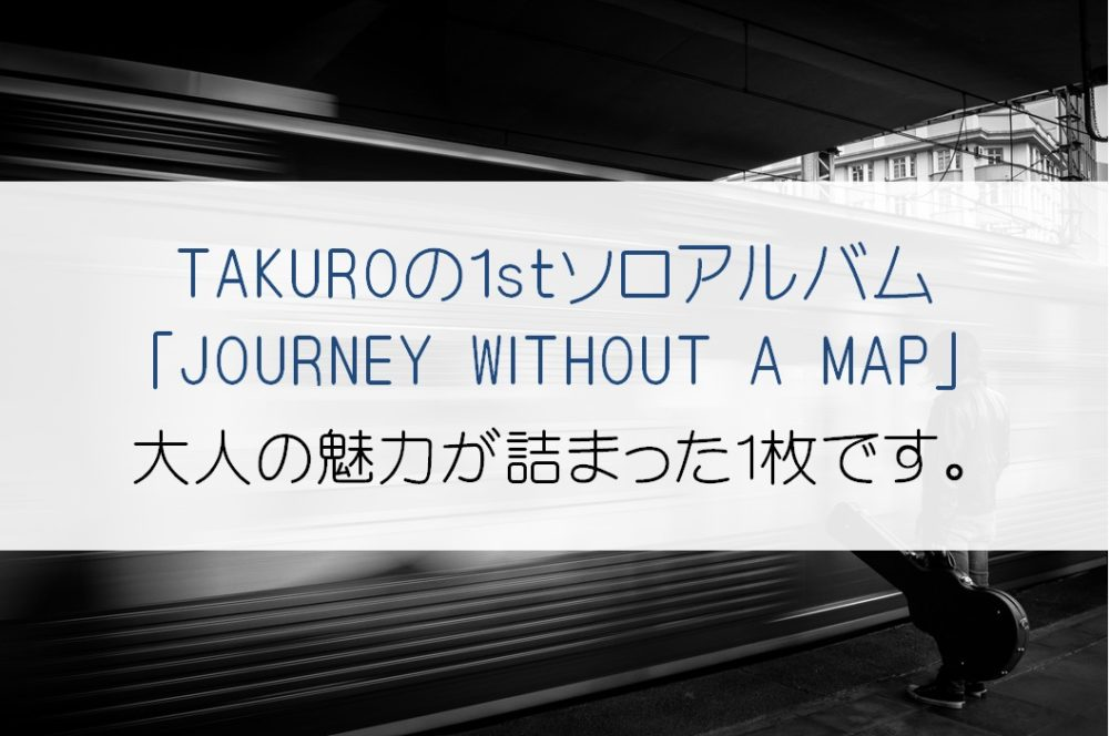 GLAY「TAKURO」の1stアルバム「JOURNEY WITHOUT A MAP」の魅力とは!