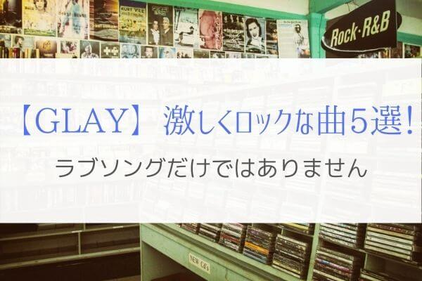 GLAYはラブソングだけじゃない!激しくロックな熱い曲を紹介。