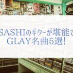 【GLAY】数々の曲をコピーしたぼくが厳選するGLAYおすすめ曲まとめ。