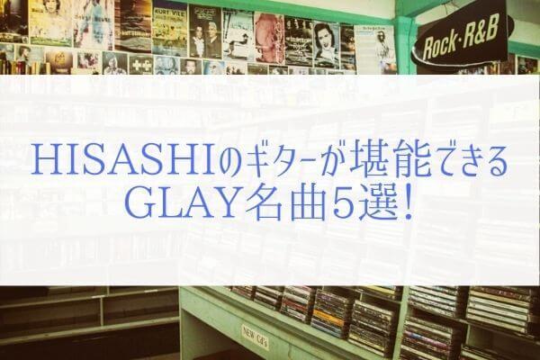 HISASHIのかっこいいギターが光る!コピーして楽しいGLAY名曲5選!