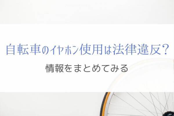 自転車のイヤホン使用は法律違反なのか!?情報をまとめてみる。
