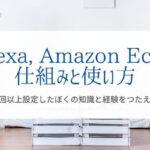 『AlexaとAmazon Echoの使い方』を30回以上設定した僕が解説!
