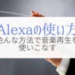 Alexaはいろんな使い方で音楽を聴けます『仕組みも理解したい』