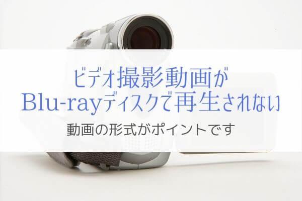ビデオ撮影したAVCHD動画をBlu-rayに焼いても再生できない (8)