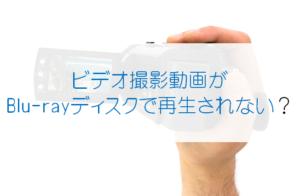 ビデオ撮影したAVCHD動画をBlu-rayに焼いても再生できないのはなぜ?