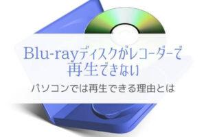 DVD, Blu-rayがレコーダーで再生できない理由は?PCでは再生できるのに。