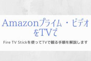 Fire TV Stickを使ってTVでAmazonプライム・ビデオを観るまでの手順