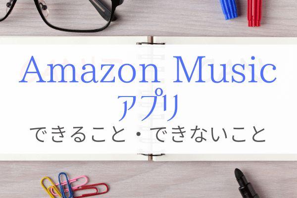 Amazon Musicアプリで出来ること・出来ないことが分からないあなたへ