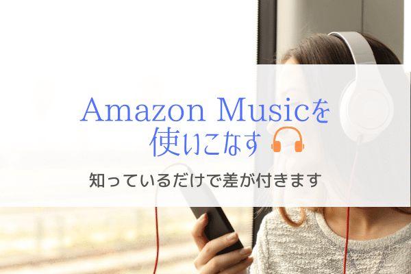 Amazon Musicを使いこなすための情報『知っているだけで差が付く』
