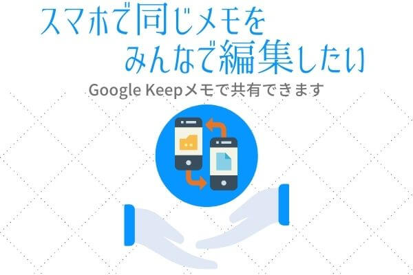 【AndroidアプリKeepメモ】スマホを使って情報を共有したい