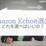 Amazon Echoの種類と選び方を解説!『結局どれを選べばいいの?』