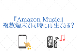 Amazon Musicは複数端末で再生できる?『実証&カスタマーサポート』