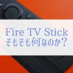 Fire TV Stickとは何なのか分からない人は読んでください。