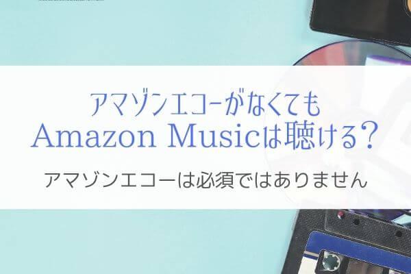 アマゾンエコーが無くてもAmazon Musicは楽しめる
