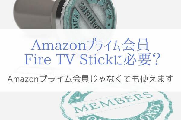 Fire TV StickはAmazon プライム会員じゃないと使えないのか?