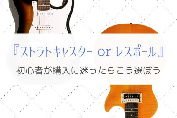 初めてのギターはストラトキャスターとレスポールどちらを選ぶべき?