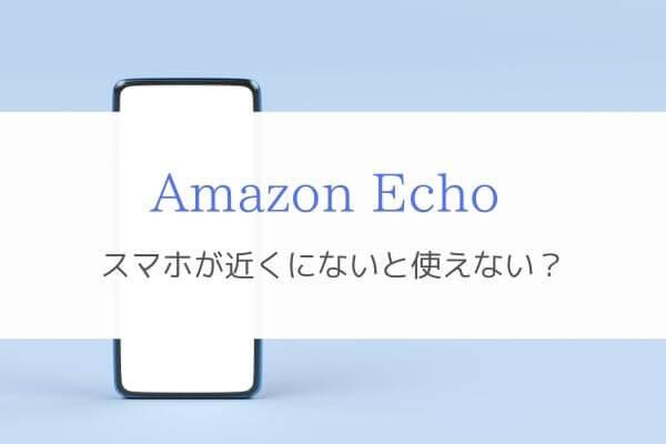 Amazon Echoはセットアップしたスマホが近くになくても使える!1