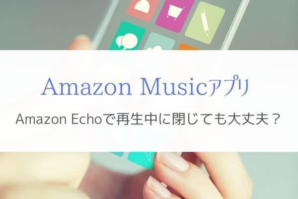 『Amazon Musicアプリを閉じる』Amazon Echoの曲再生は止まるの?