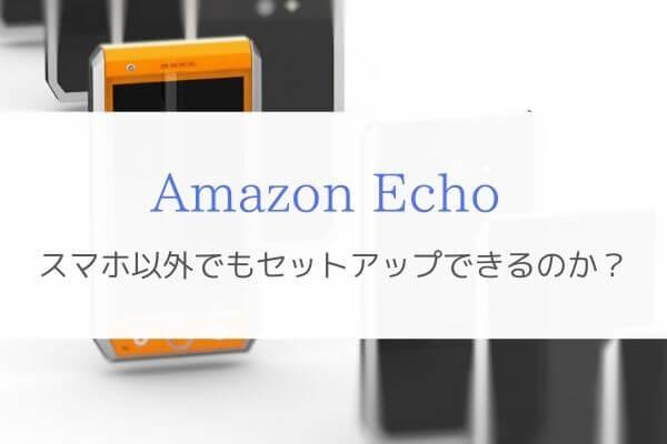 スマホがなくてもAmazon Echoのセットアップはできるんです。